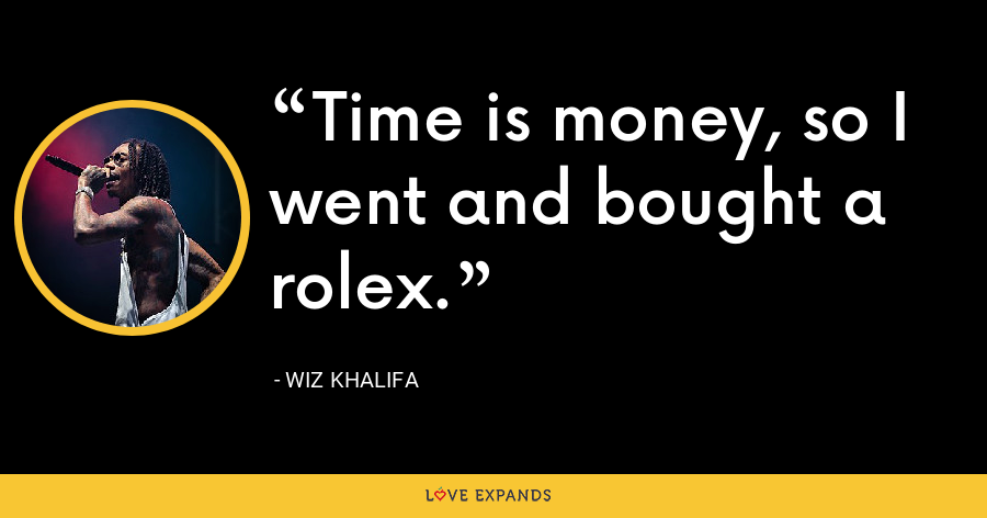 Time is money, so I went and bought a rolex. - Wiz Khalifa