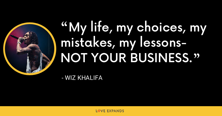 My life, my choices, my mistakes, my lessons- NOT YOUR BUSINESS. - Wiz Khalifa