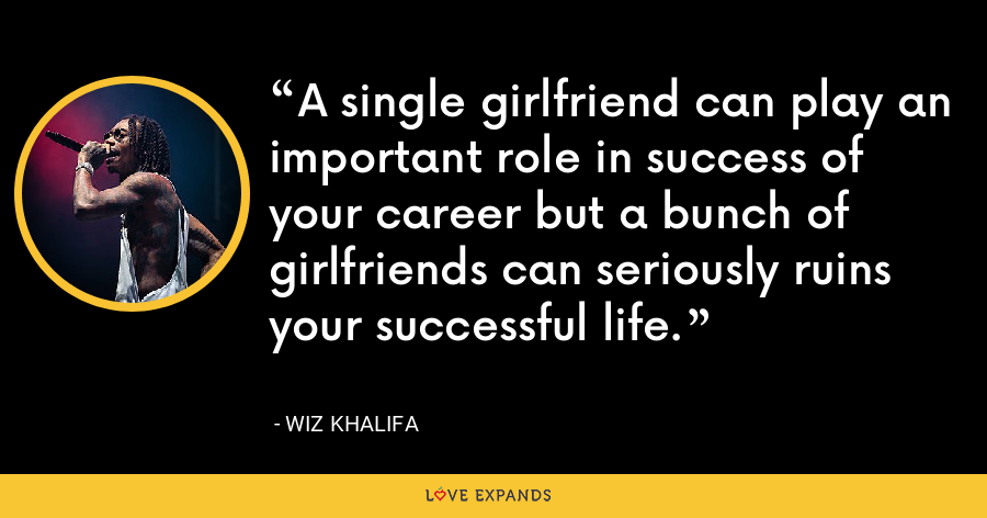 A single girlfriend can play an important role in success of your career but a bunch of girlfriends can seriously ruins your successful life. - Wiz Khalifa
