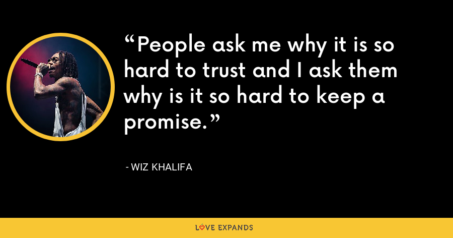 People ask me why it is so hard to trust and I ask them why is it so hard to keep a promise. - Wiz Khalifa