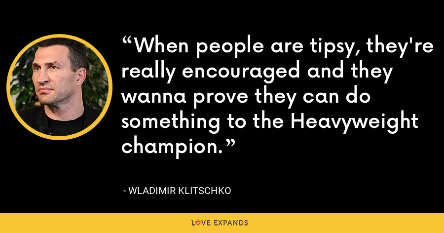 When people are tipsy, they're really encouraged and they wanna prove they can do something to the Heavyweight champion. - Wladimir Klitschko