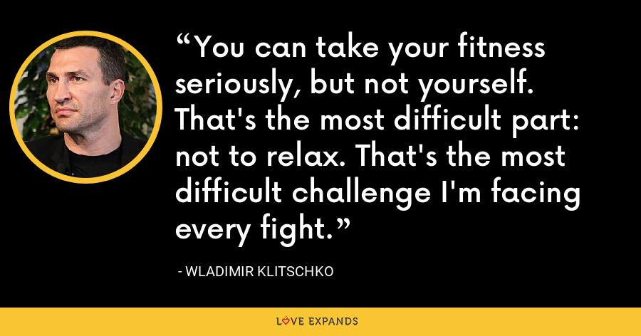 You can take your fitness seriously, but not yourself. That's the most difficult part: not to relax. That's the most difficult challenge I'm facing every fight. - Wladimir Klitschko