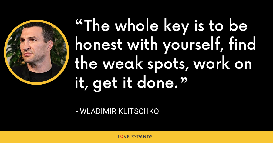 The whole key is to be honest with yourself, find the weak spots, work on it, get it done. - Wladimir Klitschko