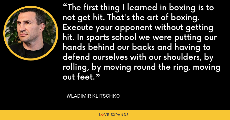 The first thing I learned in boxing is to not get hit. That's the art of boxing. Execute your opponent without getting hit. In sports school we were putting our hands behind our backs and having to defend ourselves with our shoulders, by rolling, by moving round the ring, moving out feet. - Wladimir Klitschko
