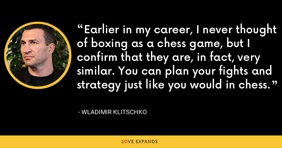 Earlier in my career, I never thought of boxing as a chess game, but I confirm that they are, in fact, very similar. You can plan your fights and strategy just like you would in chess. - Wladimir Klitschko