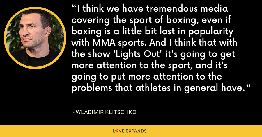 I think we have tremendous media covering the sport of boxing, even if boxing is a little bit lost in popularity with MMA sports. And I think that with the show 'Lights Out' it's going to get more attention to the sport, and it's going to put more attention to the problems that athletes in general have. - Wladimir Klitschko