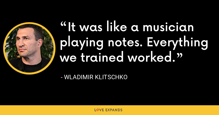 It was like a musician playing notes. Everything we trained worked. - Wladimir Klitschko