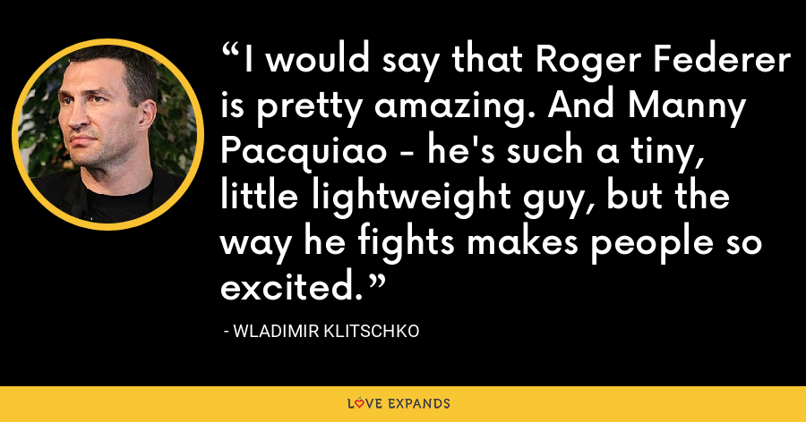 I would say that Roger Federer is pretty amazing. And Manny Pacquiao - he's such a tiny, little lightweight guy, but the way he fights makes people so excited. - Wladimir Klitschko