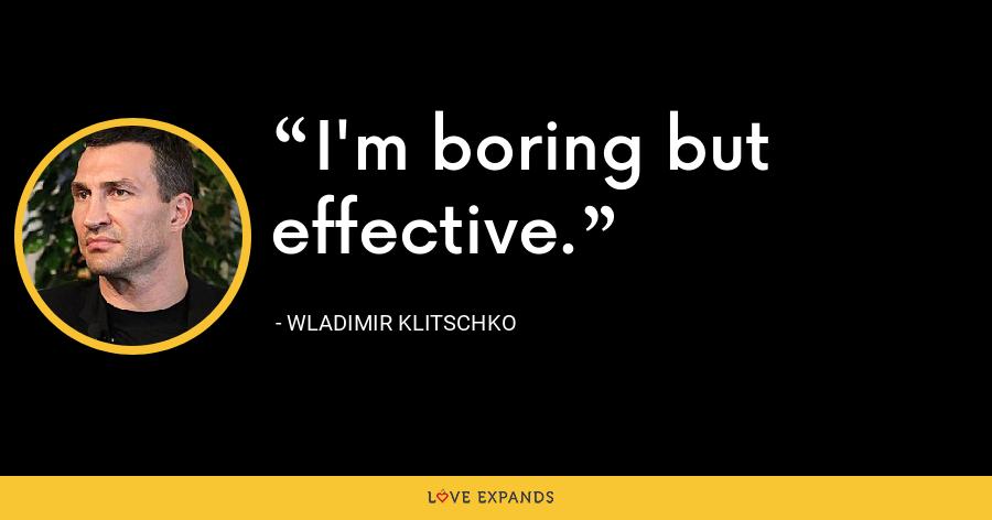 I'm boring but effective. - Wladimir Klitschko