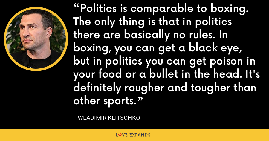 Politics is comparable to boxing. The only thing is that in politics there are basically no rules. In boxing, you can get a black eye, but in politics you can get poison in your food or a bullet in the head. It's definitely rougher and tougher than other sports. - Wladimir Klitschko