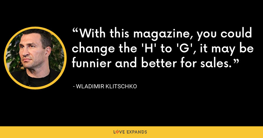 With this magazine, you could change the 'H' to 'G', it may be funnier and better for sales. - Wladimir Klitschko