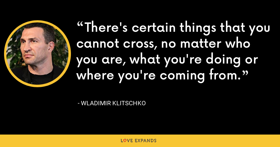 There's certain things that you cannot cross, no matter who you are, what you're doing or where you're coming from. - Wladimir Klitschko