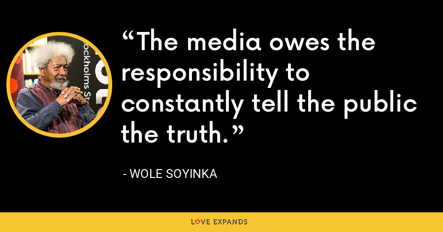 The media owes the responsibility to constantly tell the public the truth. - Wole Soyinka