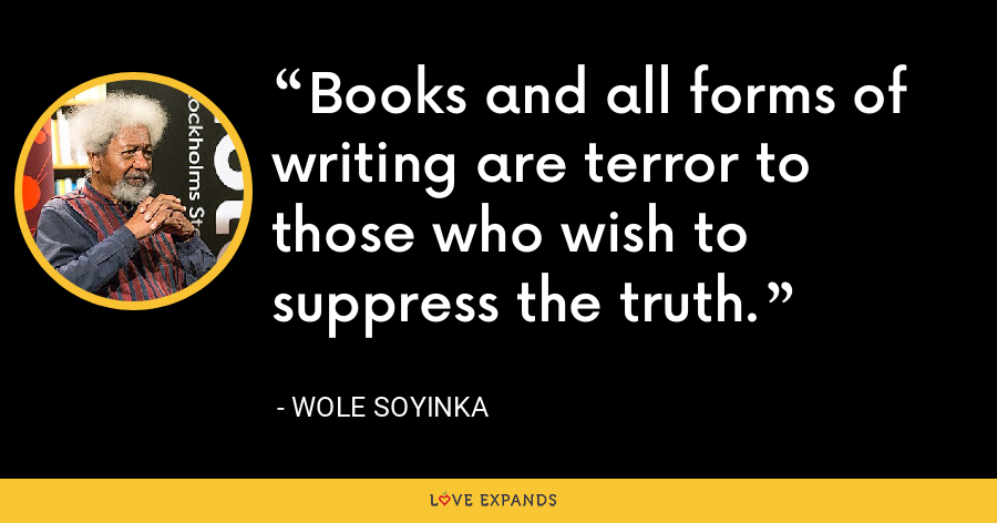 Books and all forms of writing are terror to those who wish to suppress the truth. - Wole Soyinka