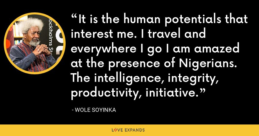 It is the human potentials that interest me. I travel and everywhere I go I am amazed at the presence of Nigerians. The intelligence, integrity, productivity, initiative. - Wole Soyinka