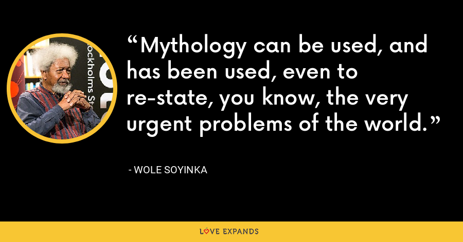 Mythology can be used, and has been used, even to re-state, you know, the very urgent problems of the world. - Wole Soyinka