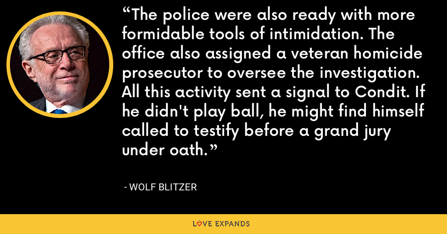 The police were also ready with more formidable tools of intimidation. The office also assigned a veteran homicide prosecutor to oversee the investigation. All this activity sent a signal to Condit. If he didn't play ball, he might find himself called to testify before a grand jury under oath. - Wolf Blitzer