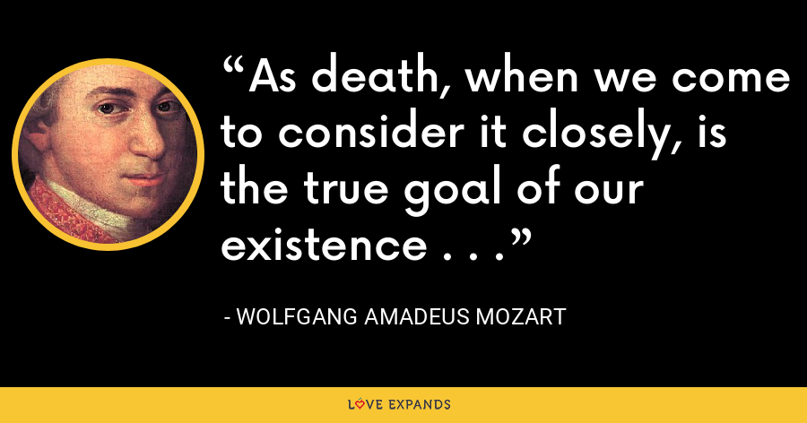 As death, when we come to consider it closely, is the true goal of our existence . . . - Wolfgang Amadeus Mozart