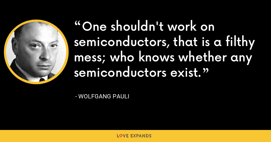One shouldn't work on semiconductors, that is a filthy mess; who knows whether any semiconductors exist. - Wolfgang Pauli