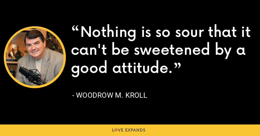 Nothing is so sour that it can't be sweetened by a good attitude. - Woodrow M. Kroll