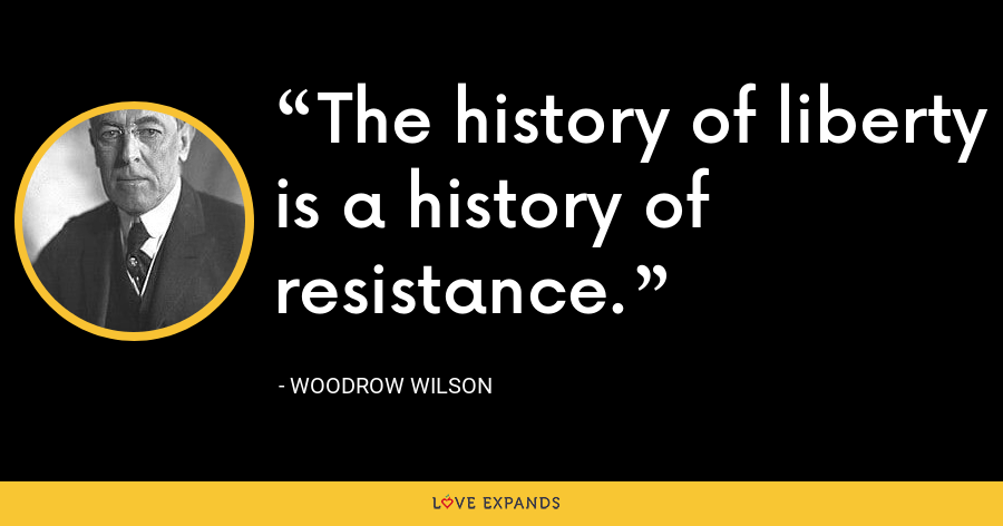 The history of liberty is a history of resistance. - Woodrow Wilson