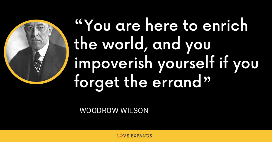You are here to enrich the world, and you impoverish yourself if you forget the errand - Woodrow Wilson