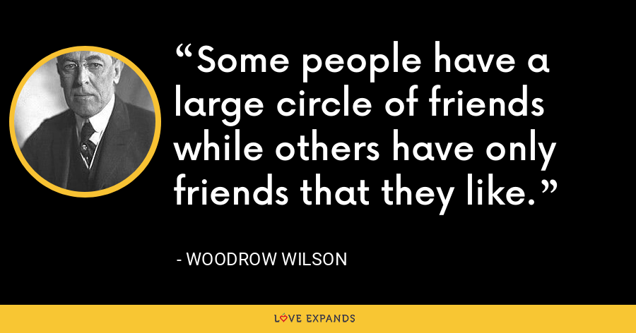 Some people have a large circle of friends while others have only friends that they like. - Woodrow Wilson
