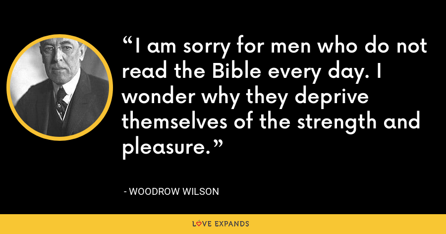 I am sorry for men who do not read the Bible every day. I wonder why they deprive themselves of the strength and pleasure. - Woodrow Wilson