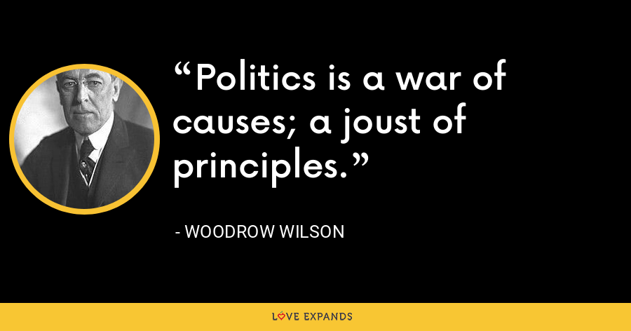 Politics is a war of causes; a joust of principles. - Woodrow Wilson