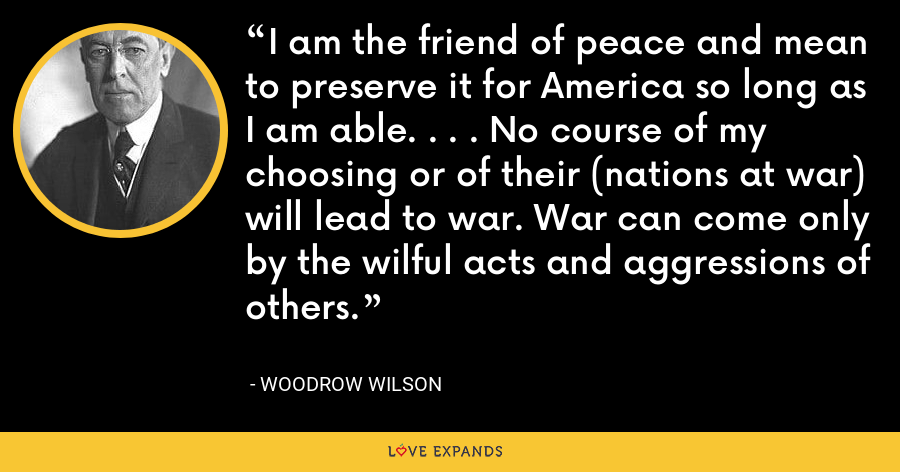 I am the friend of peace and mean to preserve it for America so long as I am able. . . . No course of my choosing or of their (nations at war) will lead to war. War can come only by the wilful acts and aggressions of others. - Woodrow Wilson