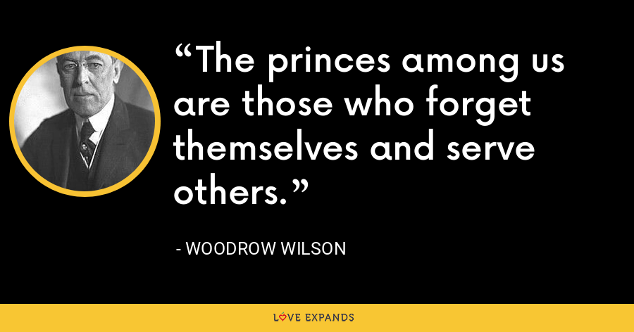 The princes among us are those who forget themselves and serve others. - Woodrow Wilson
