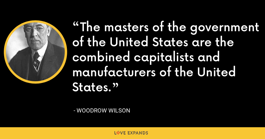 The masters of the government of the United States are the combined capitalists and manufacturers of the United States. - Woodrow Wilson