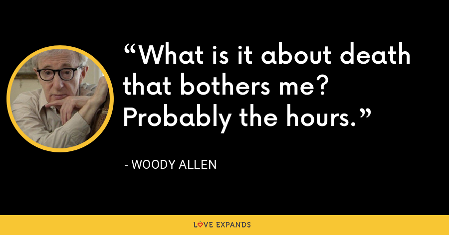What is it about death that bothers me? Probably the hours. - Woody Allen