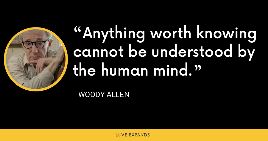 Anything worth knowing cannot be understood by the human mind. - Woody Allen