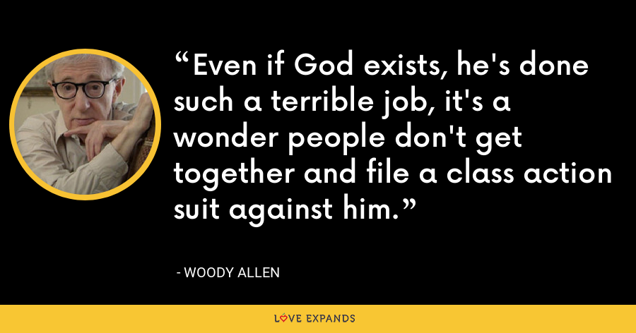 Even if God exists, he's done such a terrible job, it's a wonder people don't get together and file a class action suit against him. - Woody Allen