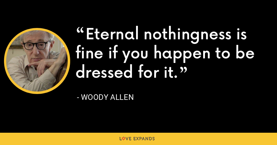 Eternal nothingness is fine if you happen to be dressed for it. - Woody Allen