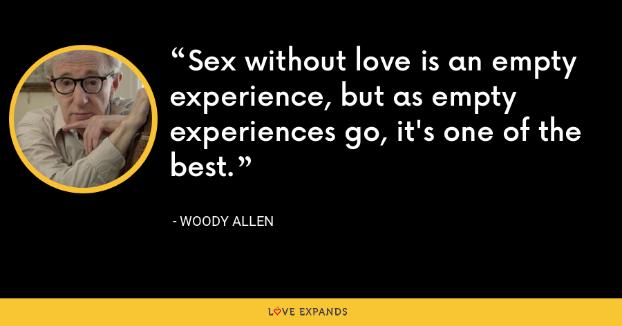 Sex without love is an empty experience, but as empty experiences go, it's one of the best. - Woody Allen