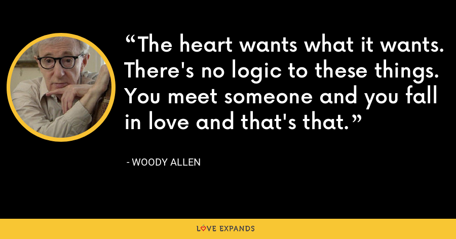 The heart wants what it wants. There's no logic to these things. You meet someone and you fall in love and that's that. - Woody Allen