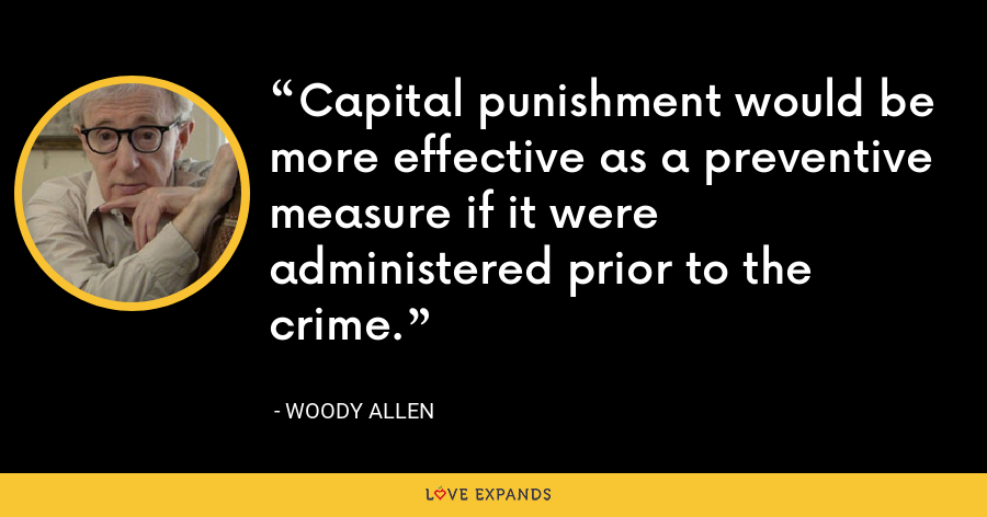 Capital punishment would be more effective as a preventive measure if it were administered prior to the crime. - Woody Allen