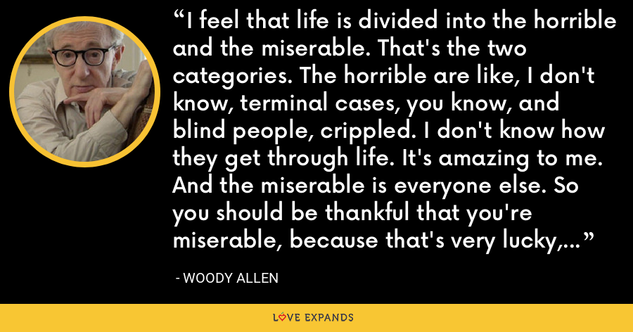 I feel that life is divided into the horrible and the miserable. That's the two categories. The horrible are like, I don't know, terminal cases, you know, and blind people, crippled. I don't know how they get through life. It's amazing to me. And the miserable is everyone else. So you should be thankful that you're miserable, because that's very lucky, to be miserable. - Woody Allen