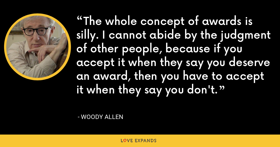 The whole concept of awards is silly. I cannot abide by the judgment of other people, because if you accept it when they say you deserve an award, then you have to accept it when they say you don't. - Woody Allen