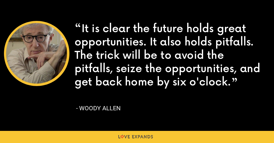 It is clear the future holds great opportunities. It also holds pitfalls. The trick will be to avoid the pitfalls, seize the opportunities, and get back home by six o'clock. - Woody Allen