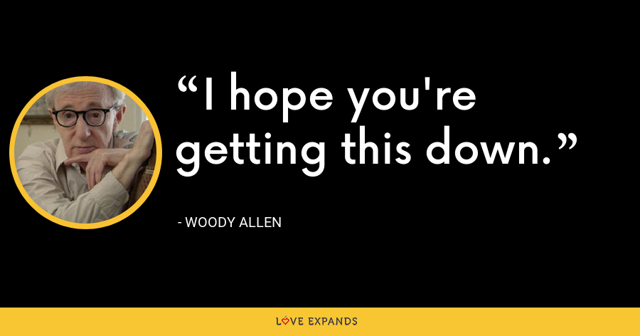 I hope you're getting this down. - Woody Allen