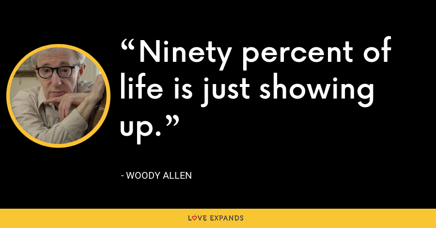 Ninety percent of life is just showing up. - Woody Allen
