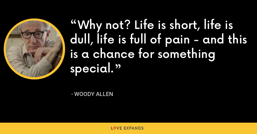 Why not? Life is short, life is dull, life is full of pain - and this is a chance for something special. - Woody Allen