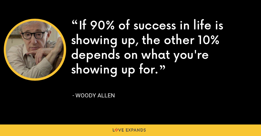 If 90% of success in life is showing up, the other 10% depends on what you're showing up for. - Woody Allen