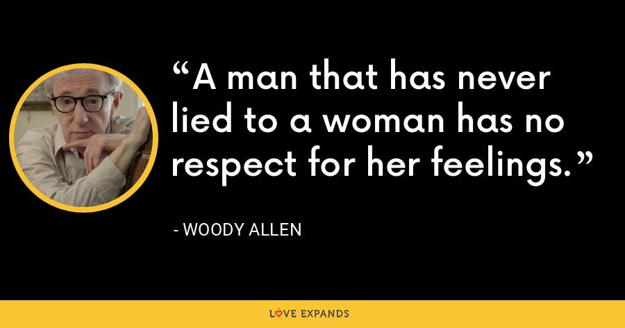 A man that has never lied to a woman has no respect for her feelings. - Woody Allen