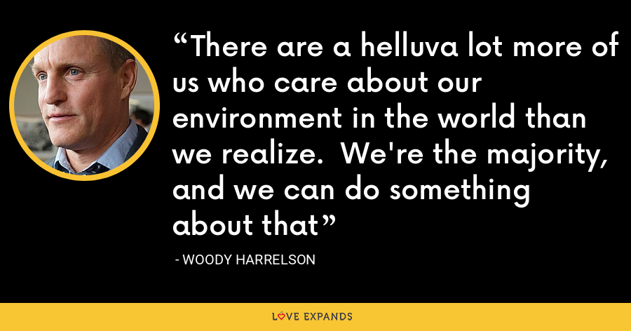 There are a helluva lot more of us who care about our environment in the world than we realize.  We're the majority, and we can do something about that - Woody Harrelson