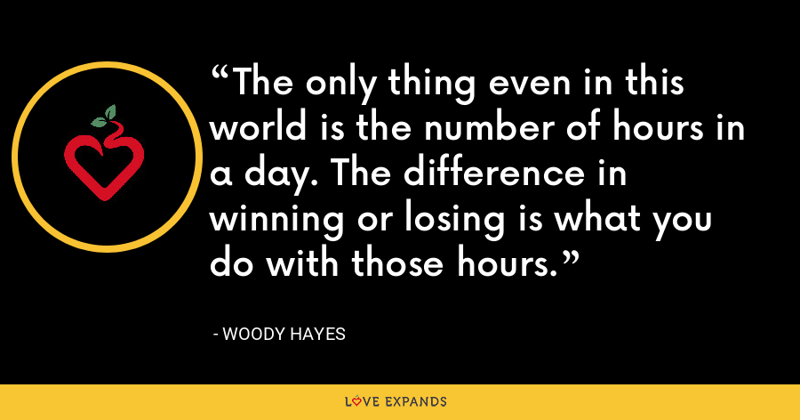 The only thing even in this world is the number of hours in a day. The difference in winning or losing is what you do with those hours. - Woody Hayes