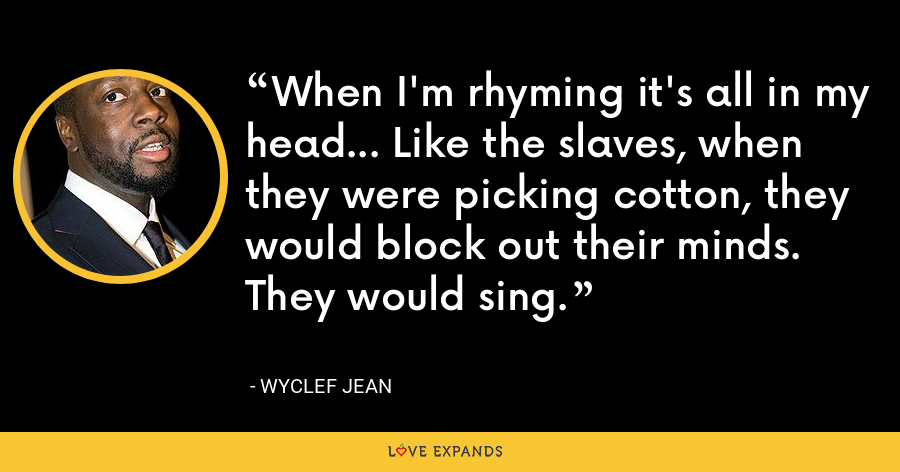 When I'm rhyming it's all in my head... Like the slaves, when they were picking cotton, they would block out their minds. They would sing. - Wyclef Jean